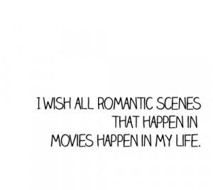 wish all romantic scenes that happen in movies happen in my life.