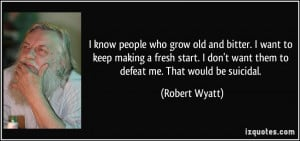 people who grow old and bitter. I want to keep making a fresh start ...