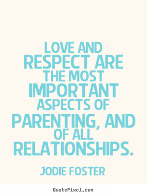 ... Love and respect are the most important aspects of parenting, and of