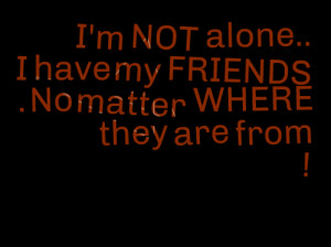 Quotes Picture: i'm not alone i have my friends no matter where they ...