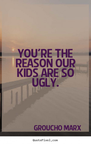 You're the reason our kids are so ugly. Groucho Marx success quote