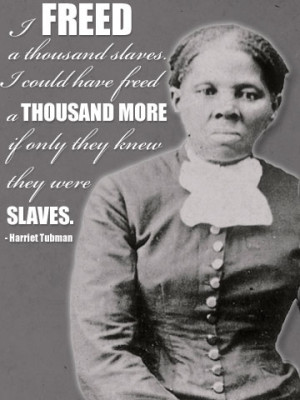 Quote: I freed a thousand slaves I could have freed a thousand more if ...