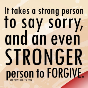 ... say sorry, and an ever stronger person to forgive.forgiveness quotes