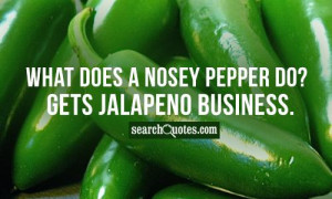 What does a nosey pepper do? Gets jalapeno business.