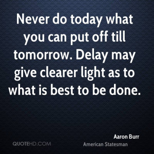 Never do today what you can put off till tomorrow. Delay may give ...