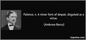 Patience, n. A minor form of despair, disguised as a virtue. - Ambrose ...