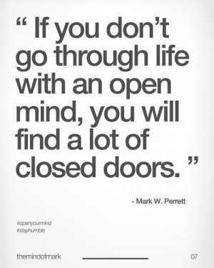 If you don't go through life with an open mind, you will find a lot of ...