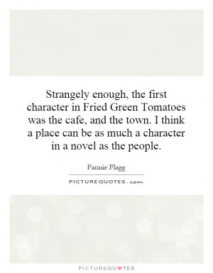 Strangely enough, the first character in Fried Green Tomatoes was the ...