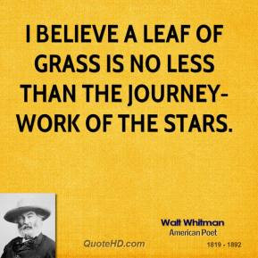 Walt Whitman - I believe a leaf of grass is no less than the journey ...