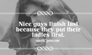 Nice guys finish last because they put their ladies first.