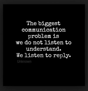 The biggest communication problem is we do not listen to understand.