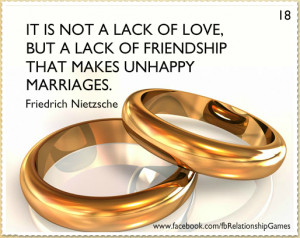 ... lack of love, but a lack of friendship that makes unhappy marriages