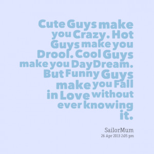 Quotes Picture: cute guys make you crazy hot guys make you drool cool ...