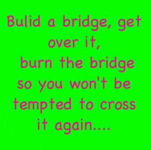 Build A Bridge Get Over It BurnThe Bridge So You Won't Be Tempted To ...