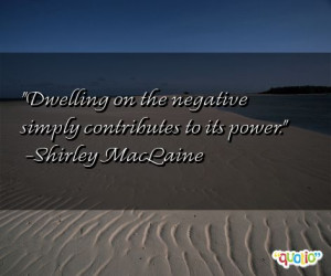 Dwelling on the negative simply contributes to its power .