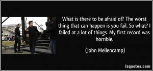 of? The worst thing that can happen is you fail. So what? I failed ...