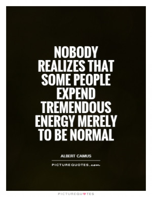 Nobody realizes that some people expend tremendous energy merely to be ...