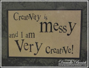 Creativity is messy and i am very creative art quote