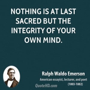 Nothing is at last sacred but the integrity of your own mind.