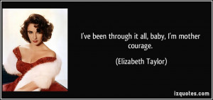 ve been through it all, baby, I'm mother courage. - Elizabeth Taylor