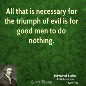 ... is necessary for the triumph of evil is for good men to do nothing
