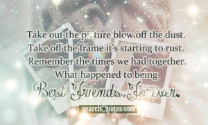 ... times we had together. What happened to being Best Friends Forever