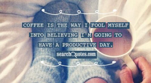 ... way I fool myself into believing I'm going to have a productive day