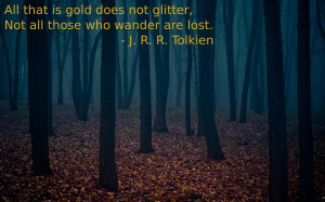 is gold does not glitter, not all those who wander are lost.