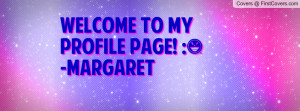 WELCOME TO MY PROFILE PAGE! :)-MARGARET Profile Facebook Covers