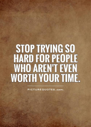 Trying Quotes Not Worth It Quotes Trying Hard Quotes Stop Trying ...