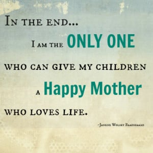 In the end I am the Only One who can give my children a HAPPY MOTHER ...