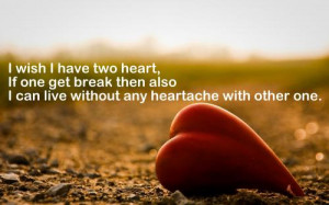 wish I have two heart,if one get break then also I can live without ...