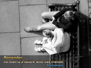 Remember,No man is a Failure Who has Friends ~ Failure Quote
