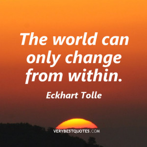 The world can only change from within – Eckhart Tolle quote