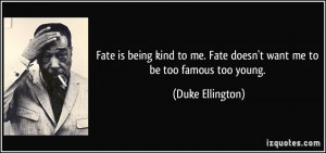 is being kind to me. Fate doesn't want me to be too famous too young ...