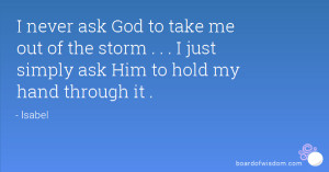 never ask God to take me out of the storm . . . I just simply ask ...