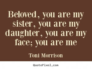 Toni Morrison Quotes - Beloved, you are my sister, you are my daughter ...