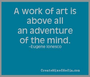 work of art is above all an adventure of the mind. -Eugene Ionesco