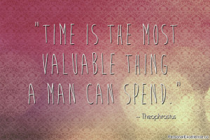 "... Time is the most valuable thing a man can spend."" ~ Theophrastus"