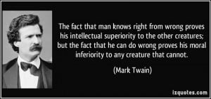 The fact that man knows right from wrong proves his intellectual ...