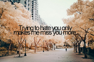 Trying to hate you only makes me miss you more.