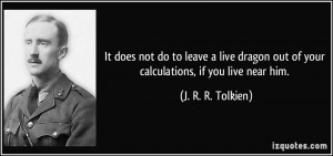 ... out of your calculations, if you live near him. - J. R. R. Tolkien