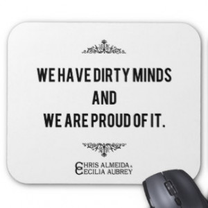 We have dirty minds and we are proud of it