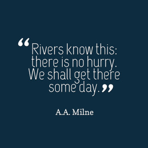 Quotes Picture: rivers know this: there is no hurry we shall get there ...