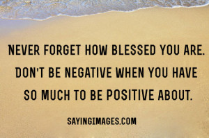 Don't Be Negative When You Have So Much To Be Positive About: Quote ...
