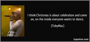 think Christmas is about celebration and come on, on the inside ...