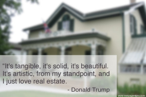 """... from my standpoint, and I just love real estate."""" – Donald Trump"""