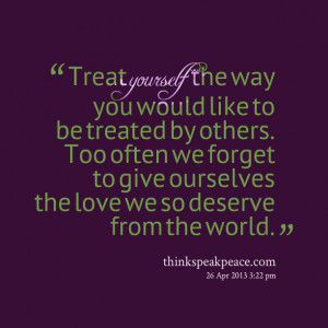 Quotes Picture: treat yourself the way you would like to be treated by ...