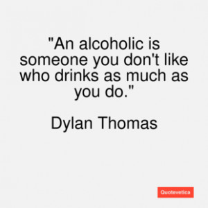 Dylan thomas quote an alcoholic is someo