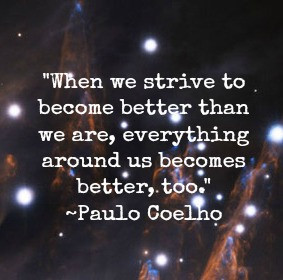 When we strive to become better than we are, everything around us ...